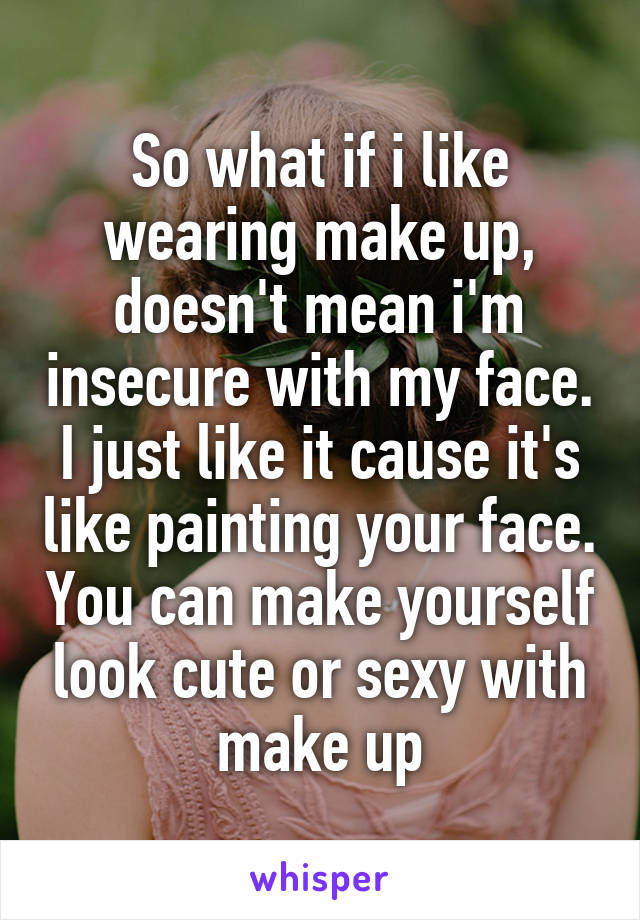 So what if i like wearing make up, doesn't mean i'm insecure with my face. I just like it cause it's like painting your face. You can make yourself look cute or sexy with make up