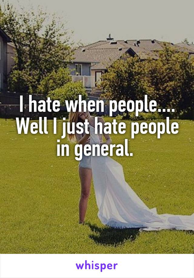 I hate when people.... Well I just hate people in general.