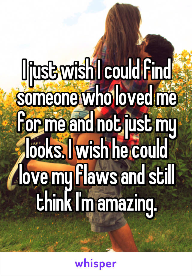 I just wish I could find someone who loved me for me and not just my looks. I wish he could love my flaws and still think I'm amazing.