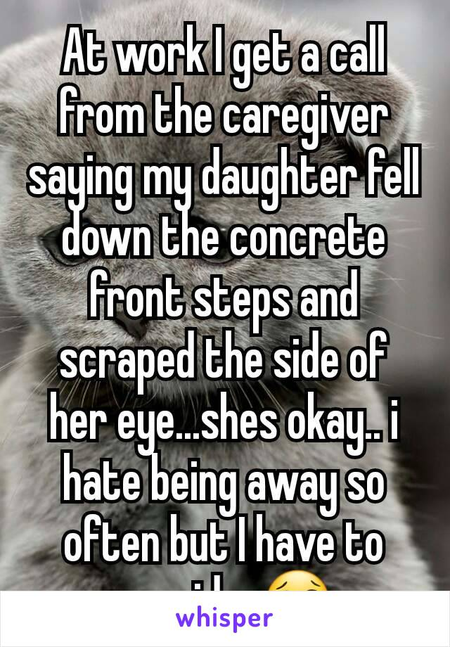 At work I get a call from the caregiver saying my daughter fell down the concrete front steps and scraped the side of her eye...shes okay.. i hate being away so often but I have to provide. 😢