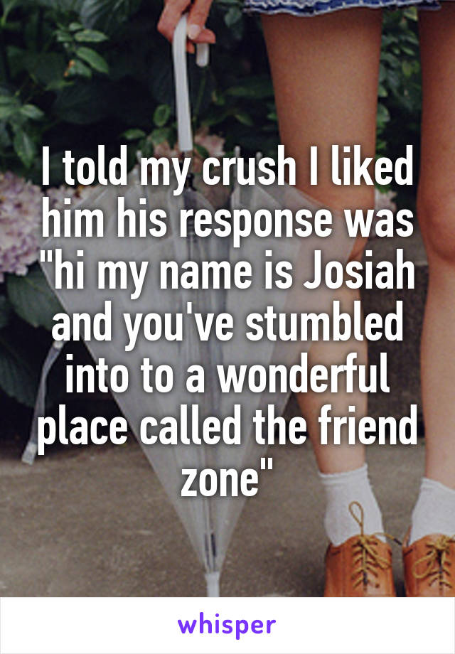 """I told my crush I liked him his response was """"hi my name is Josiah and you've stumbled into to a wonderful place called the friend zone"""""""
