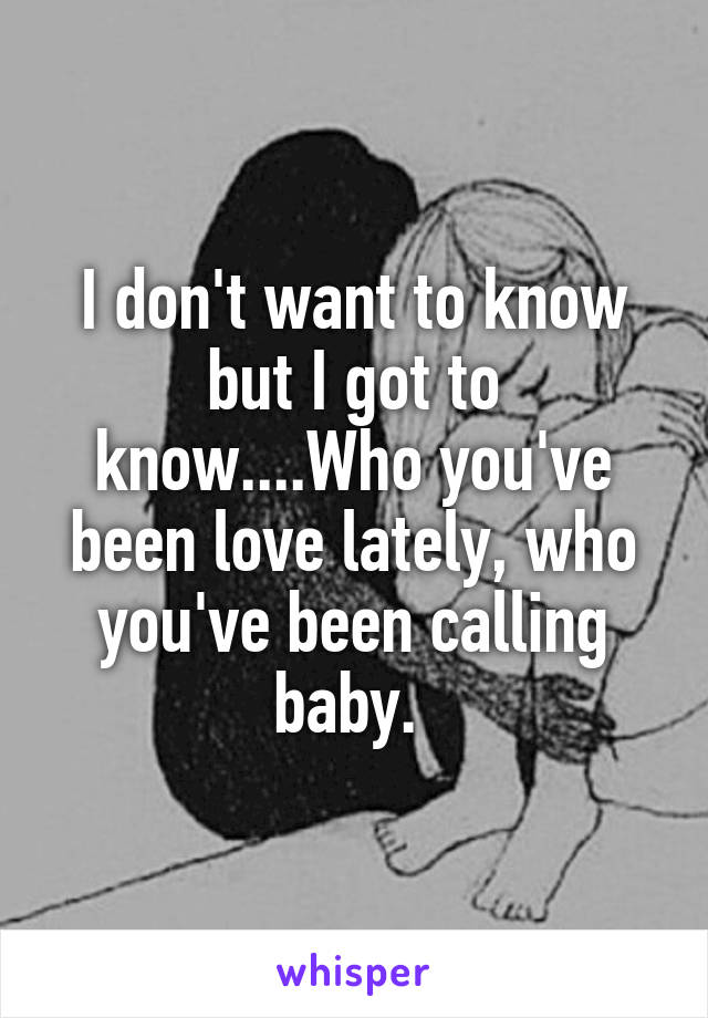I don't want to know but I got to know....Who you've been love lately, who you've been calling baby.