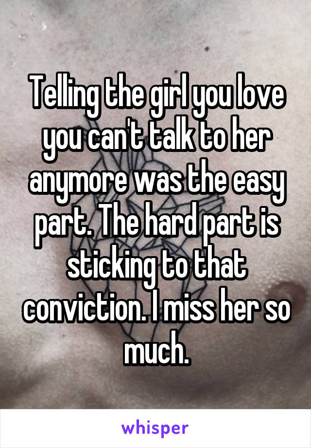 Telling the girl you love you can't talk to her anymore was the easy part. The hard part is sticking to that conviction. I miss her so much.