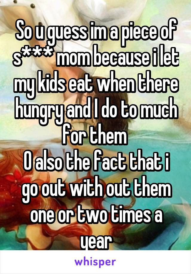 So u guess im a piece of s*** mom because i let my kids eat when there hungry and I do to much for them  O also the fact that i go out with out them one or two times a year
