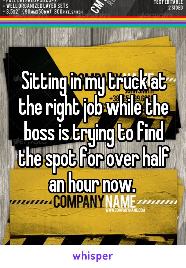 Sitting in my truck at the right job while the boss is trying to find the spot for over half an hour now.