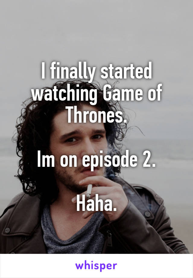 I finally started watching Game of Thrones.  Im on episode 2.  Haha.