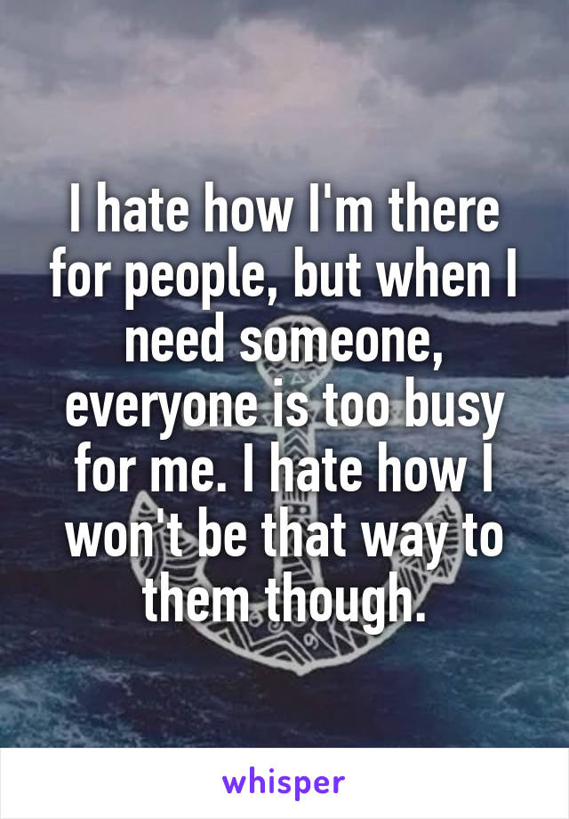 I hate how I'm there for people, but when I need someone, everyone is too busy for me. I hate how I won't be that way to them though.