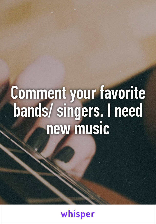 Comment your favorite bands/ singers. I need new music