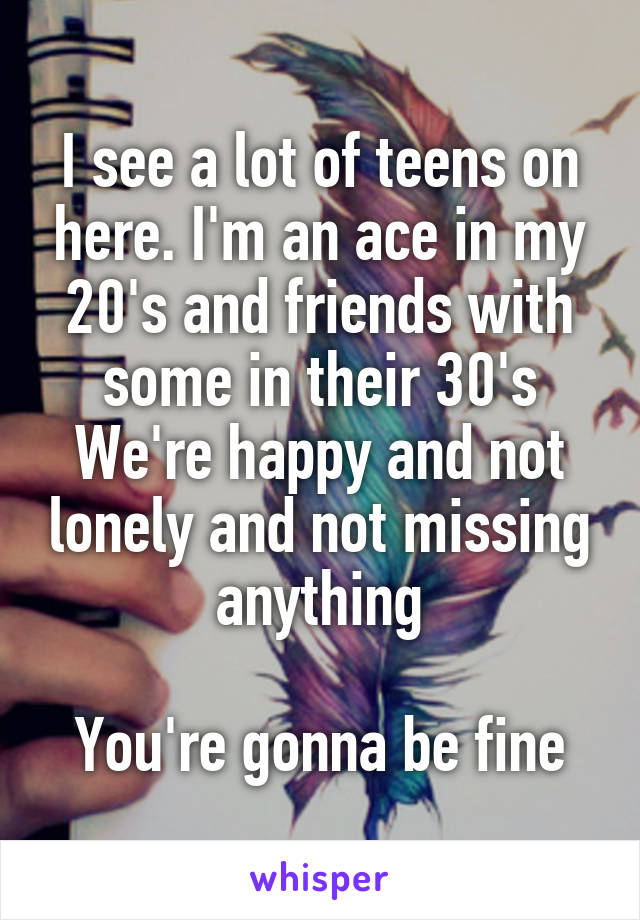 I see a lot of teens on here. I'm an ace in my 20's and friends with some in their 30's We're happy and not lonely and not missing anything  You're gonna be fine