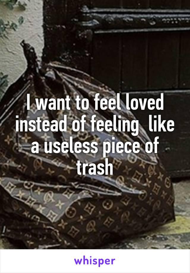 I want to feel loved instead of feeling  like a useless piece of trash