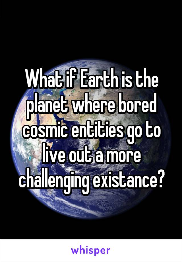 What if Earth is the planet where bored cosmic entities go to live out a more challenging existance?