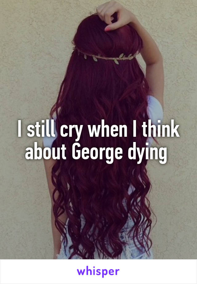 I still cry when I think about George dying