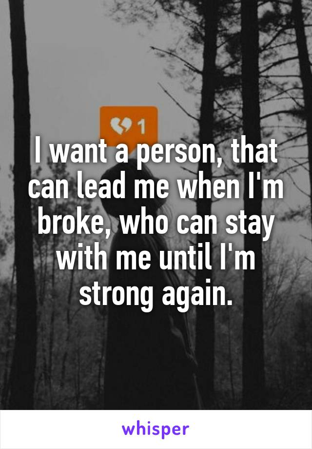 I want a person, that can lead me when I'm broke, who can stay with me until I'm strong again.