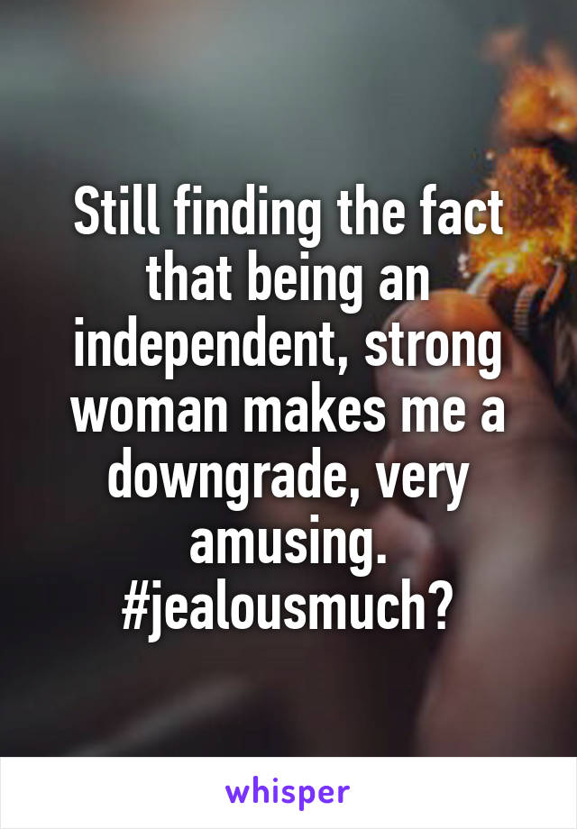 Still finding the fact that being an independent, strong woman makes me a downgrade, very amusing. #jealousmuch?