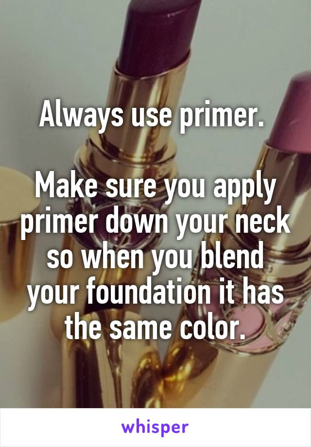 Always use primer.   Make sure you apply primer down your neck so when you blend your foundation it has the same color.