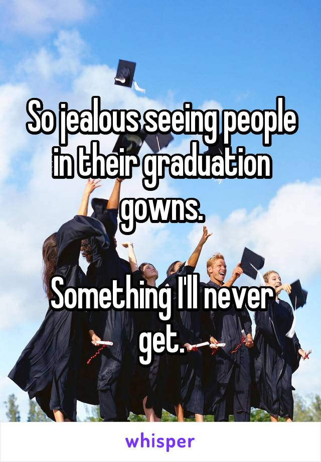 So jealous seeing people in their graduation gowns.  Something I'll never get.