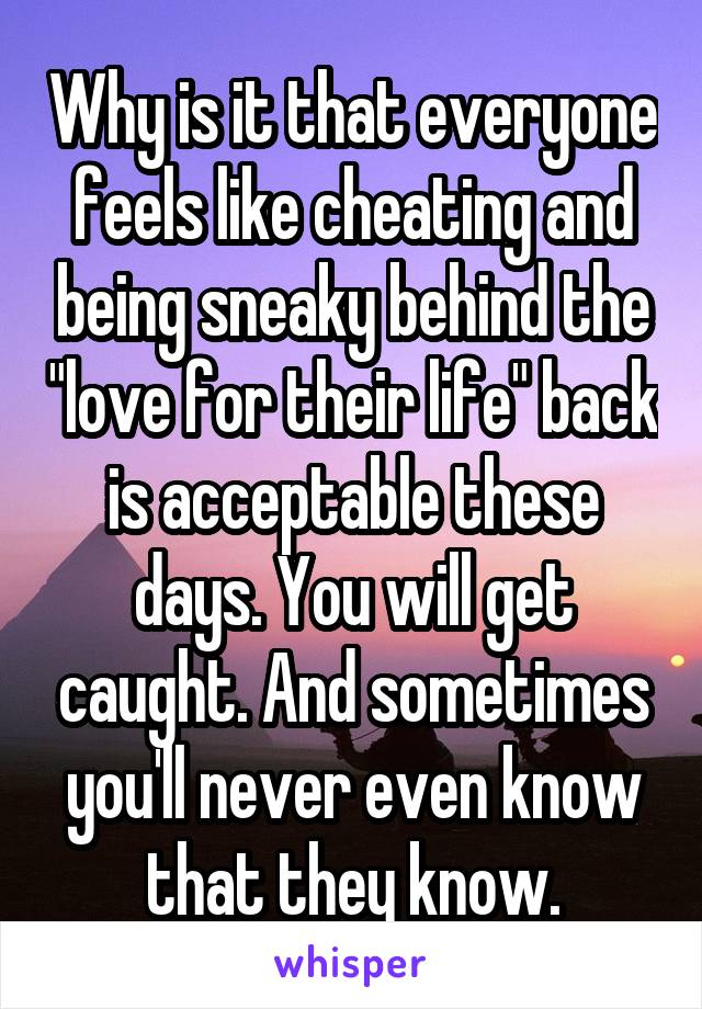 """Why is it that everyone feels like cheating and being sneaky behind the """"love for their life"""" back is acceptable these days. You will get caught. And sometimes you'll never even know that they know."""