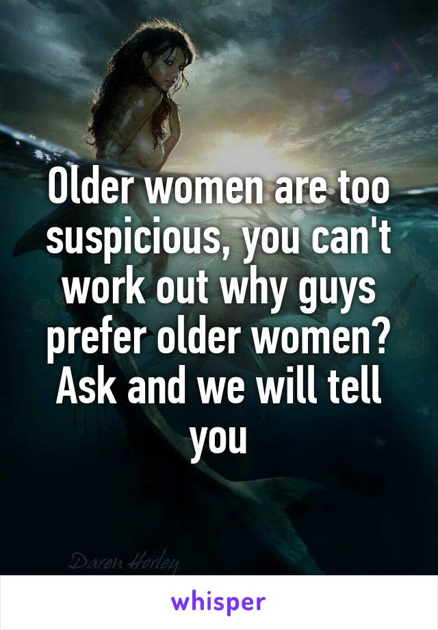 Older women are too suspicious, you can't work out why guys prefer older women? Ask and we will tell you