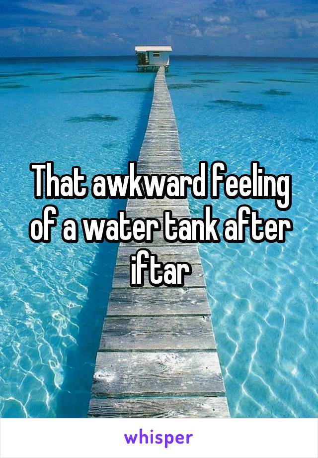 That awkward feeling of a water tank after iftar