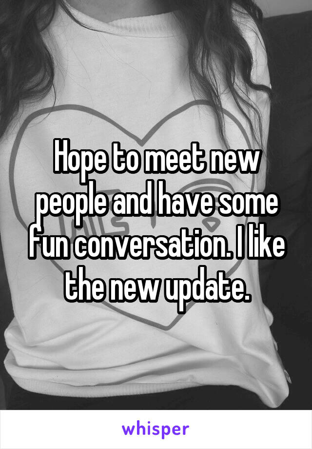 Hope to meet new people and have some fun conversation. I like the new update.