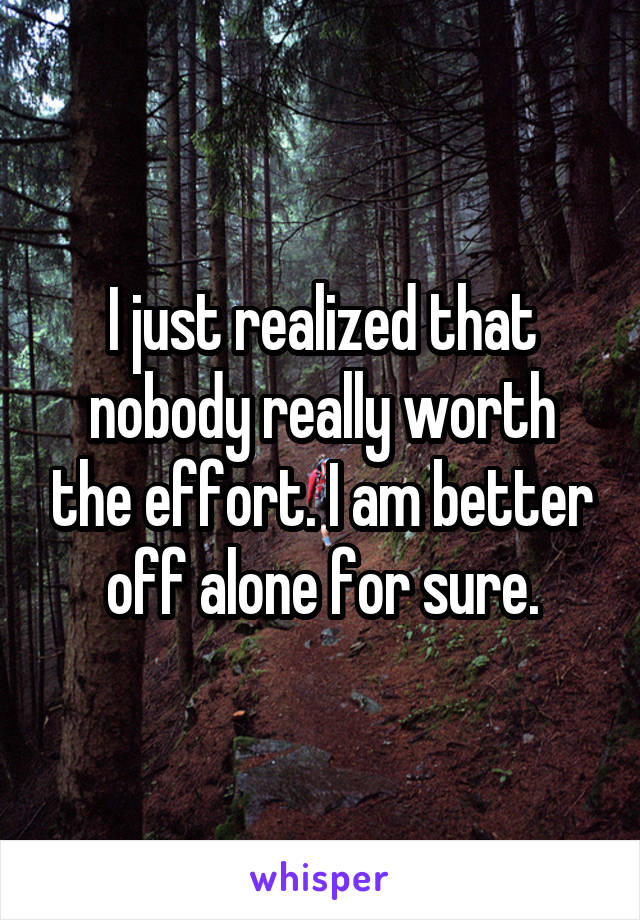 I just realized that nobody really worth the effort. I am better off alone for sure.