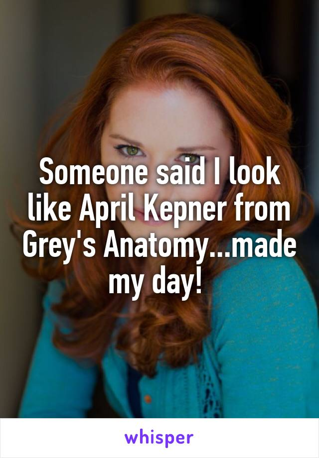 Someone said I look like April Kepner from Grey's Anatomy...made my day!