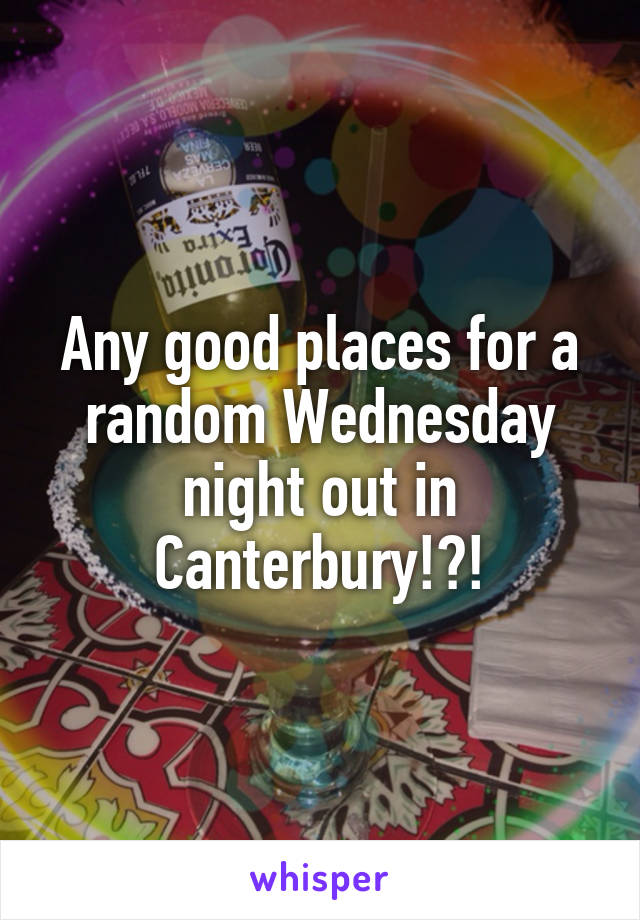 Any good places for a random Wednesday night out in Canterbury!?!
