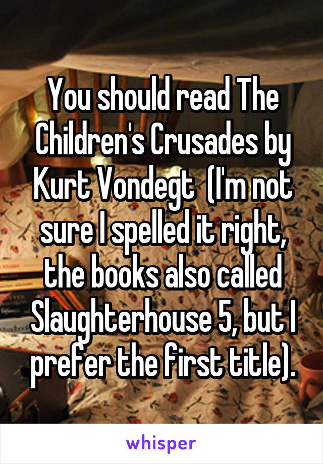 You should read The Children's Crusades by Kurt Vondegt  (I'm not sure I spelled it right, the books also called Slaughterhouse 5, but I prefer the first title).