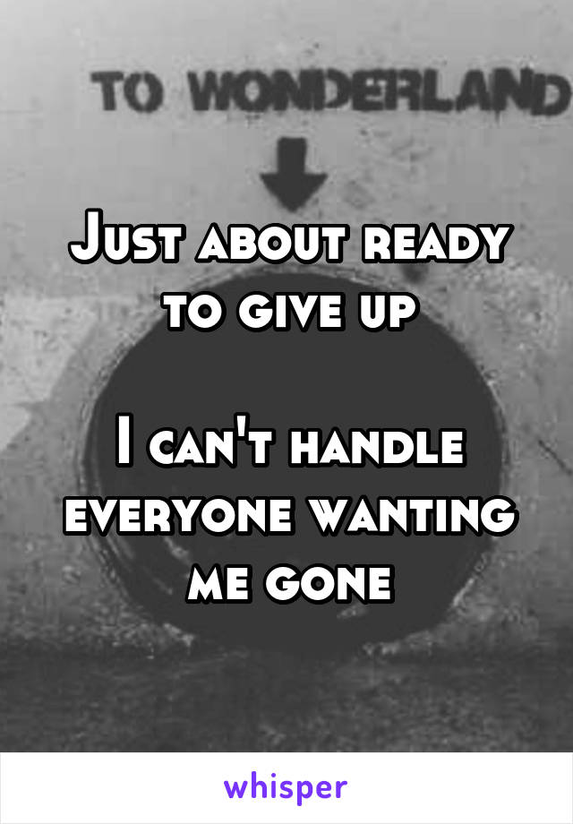 Just about ready to give up  I can't handle everyone wanting me gone