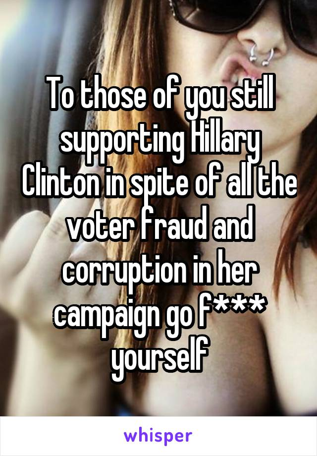 To those of you still supporting Hillary Clinton in spite of all the voter fraud and corruption in her campaign go f*** yourself