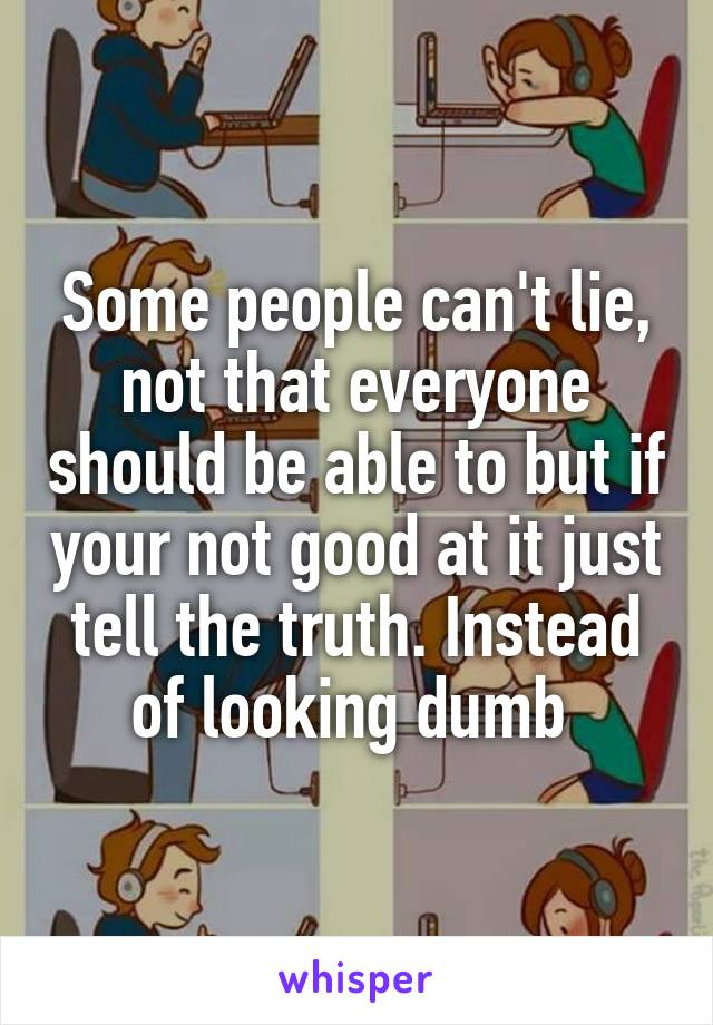 Some people can't lie, not that everyone should be able to but if your not good at it just tell the truth. Instead of looking dumb