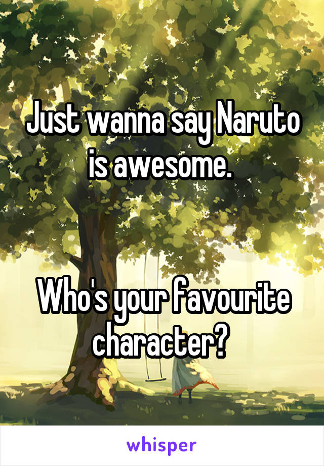 Just wanna say Naruto is awesome.    Who's your favourite character?
