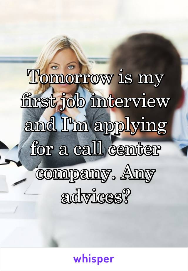 Tomorrow is my first job interview and I'm applying for a call center company. Any advices?