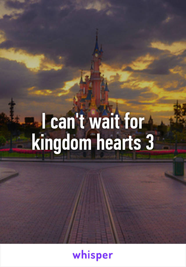 I can't wait for kingdom hearts 3