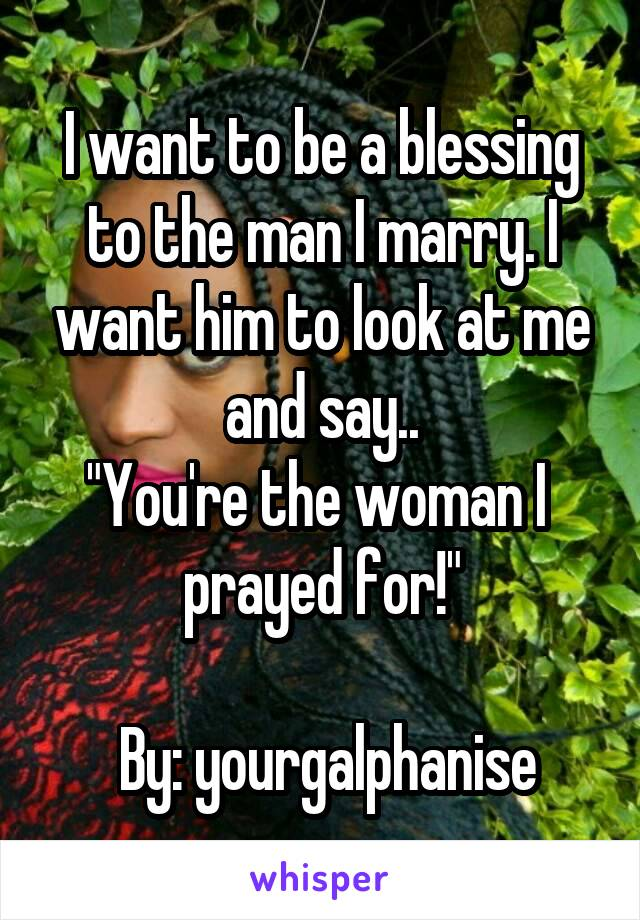 """I want to be a blessing to the man I marry. I want him to look at me and say.. """"You're the woman I  prayed for!""""   By: yourgalphanise"""