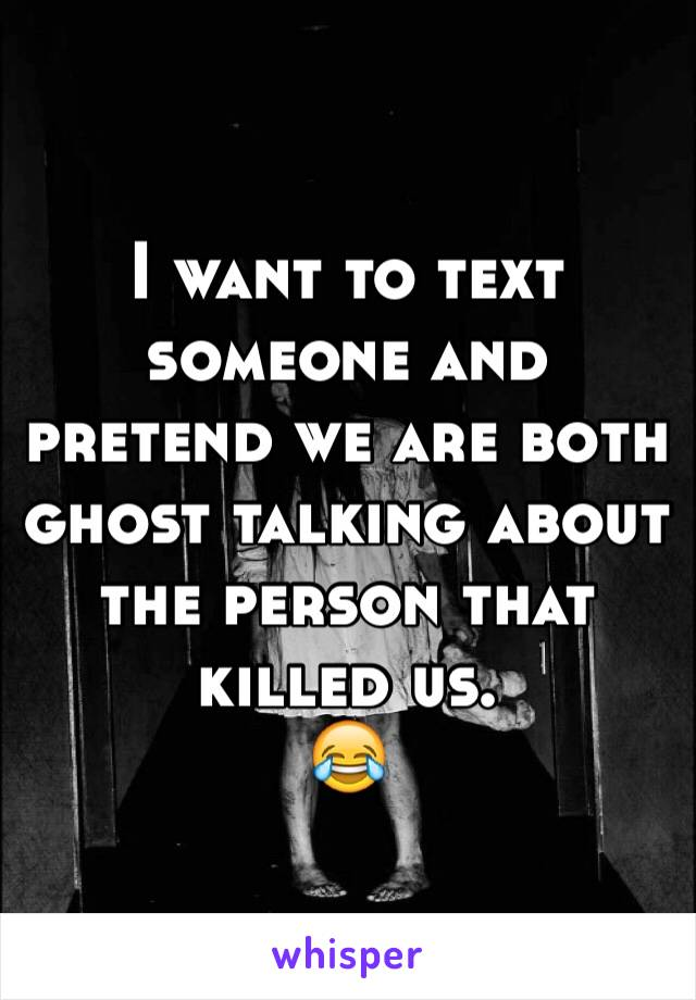 I want to text someone and pretend we are both ghost talking about the person that killed us. 😂