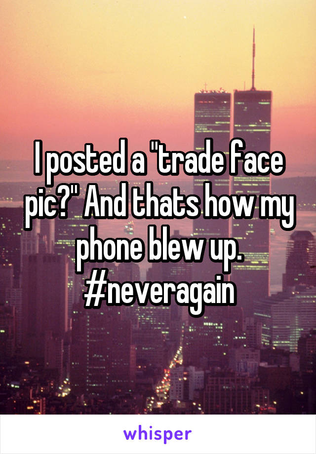 "I posted a ""trade face pic?"" And thats how my phone blew up. #neveragain"