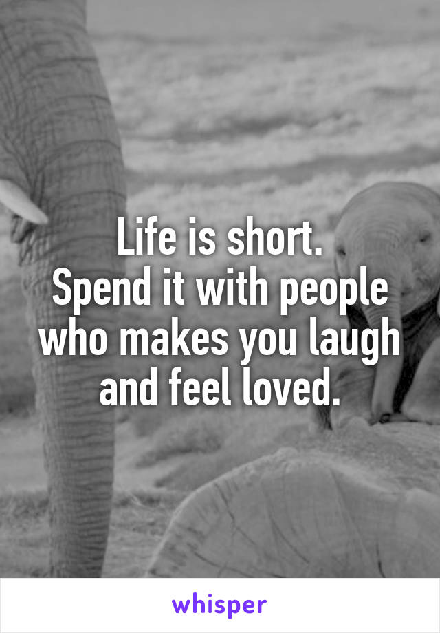 Life is short. Spend it with people who makes you laugh and feel loved.