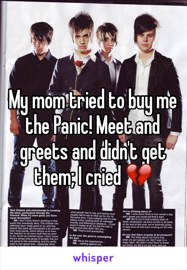 My mom tried to buy me the Panic! Meet and greets and didn't get them; I cried 💔