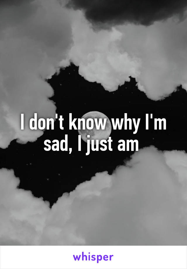 I don't know why I'm sad, I just am
