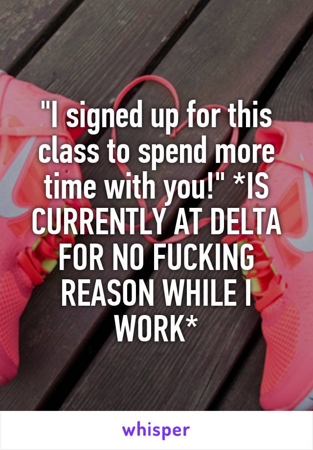 """""""I signed up for this class to spend more time with you!"""" *IS CURRENTLY AT DELTA FOR NO FUCKING REASON WHILE I WORK*"""