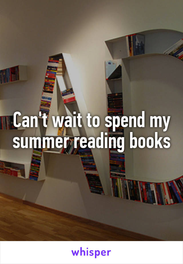 Can't wait to spend my summer reading books