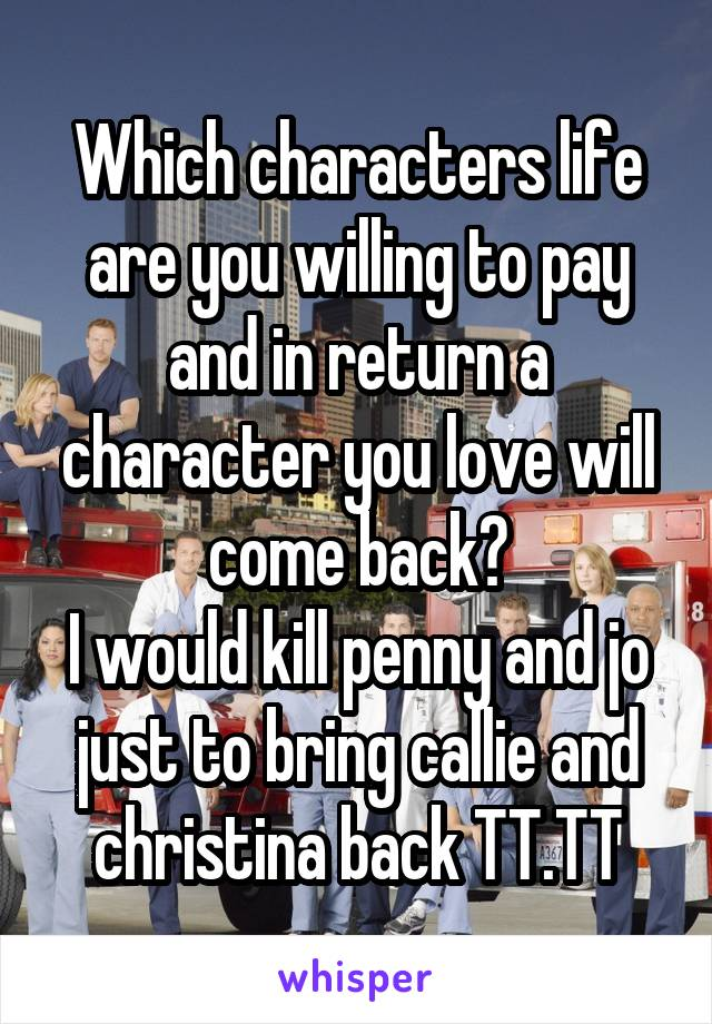 Which characters life are you willing to pay and in return a character you love will come back? I would kill penny and jo just to bring callie and christina back TT.TT