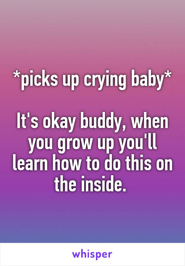 *picks up crying baby*  It's okay buddy, when you grow up you'll learn how to do this on the inside.