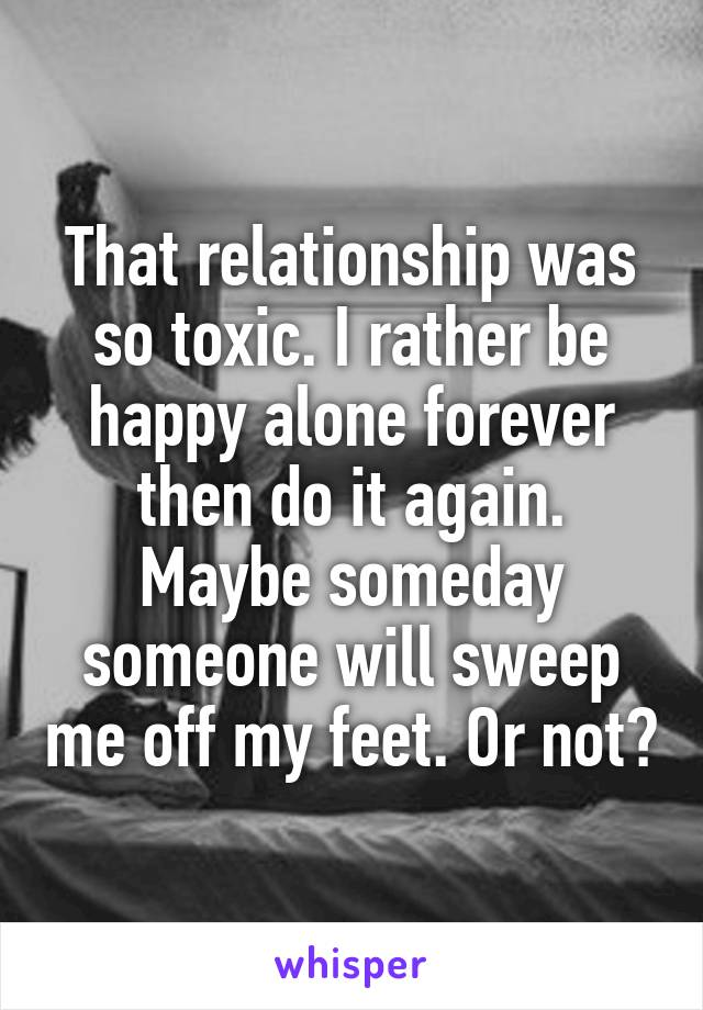 That relationship was so toxic. I rather be happy alone forever then do it again. Maybe someday someone will sweep me off my feet. Or not😂
