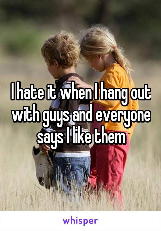I hate it when I hang out with guys and everyone says I like them