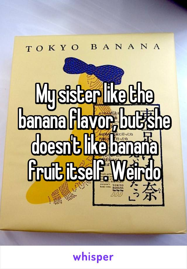 My sister like the banana flavor, but she doesn't like banana fruit itself. Weirdo
