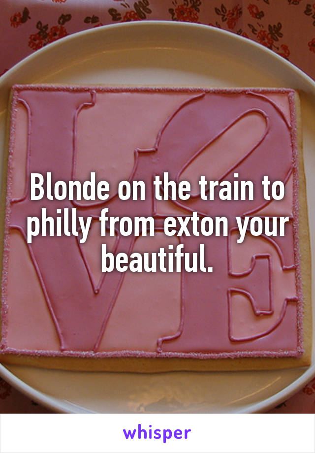 Blonde on the train to philly from exton your beautiful.