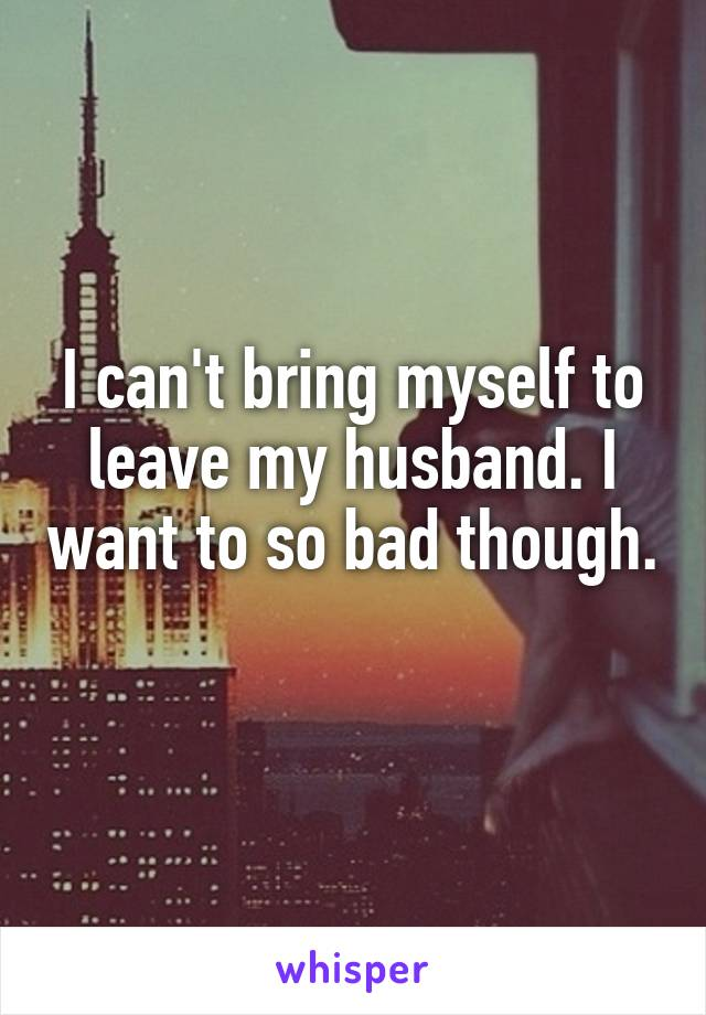 I can't bring myself to leave my husband. I want to so bad though.