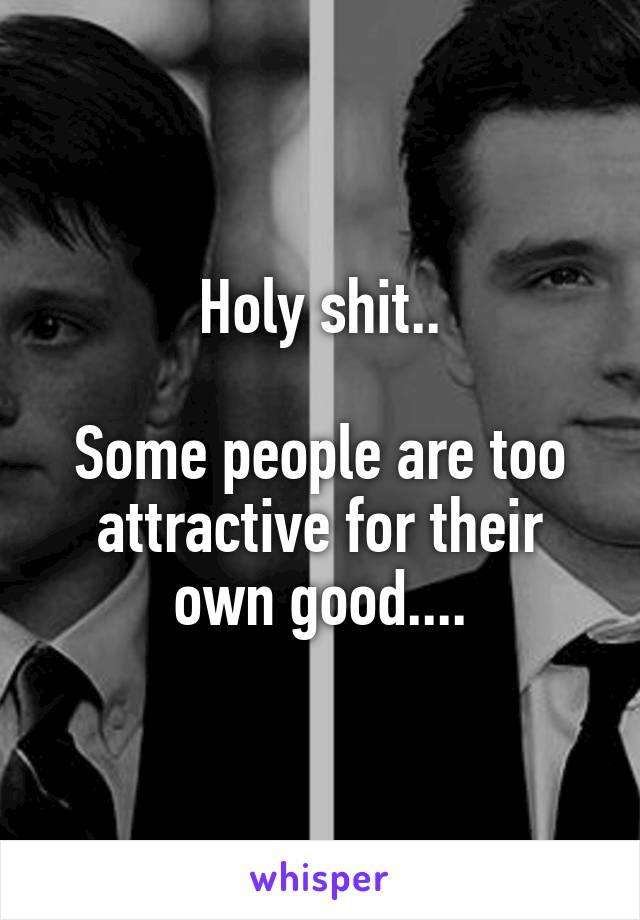 Holy shit..  Some people are too attractive for their own good....